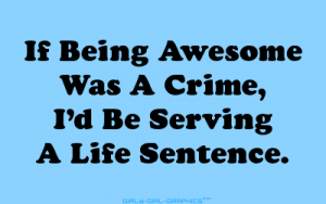 if-being-awesome-was-a-crime-id-be-serving-a-life-sentence-girly-quote